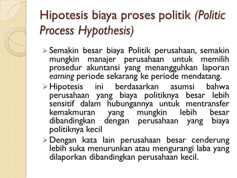Hipotesis biaya proses politik (Politic Process Hypothesis)  Semakin besar biaya Politik perusahaan, semakin mungkin manajer perusahaan untuk memilih