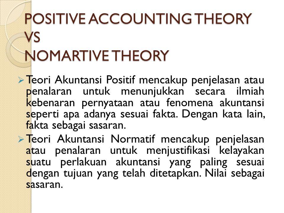 POSITIVE ACCOUNTING THEORY VS NOMARTIVE THEORY  Teori Akuntansi Positif mencakup penjelasan atau penalaran untuk menunjukkan secara ilmiah kebenaran