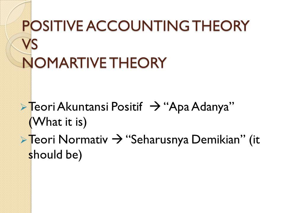 "POSITIVE ACCOUNTING THEORY VS NOMARTIVE THEORY  Teori Akuntansi Positif  ""Apa Adanya"" (What it is)  Teori Normativ  ""Seharusnya Demikian"" (it shou"