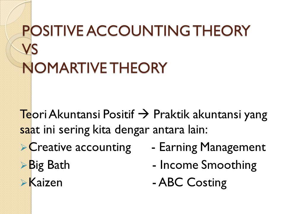 POSITIVE ACCOUNTING THEORY VS NOMARTIVE THEORY Teori Akuntansi Positif  Praktik akuntansi yang saat ini sering kita dengar antara lain:  Creative ac