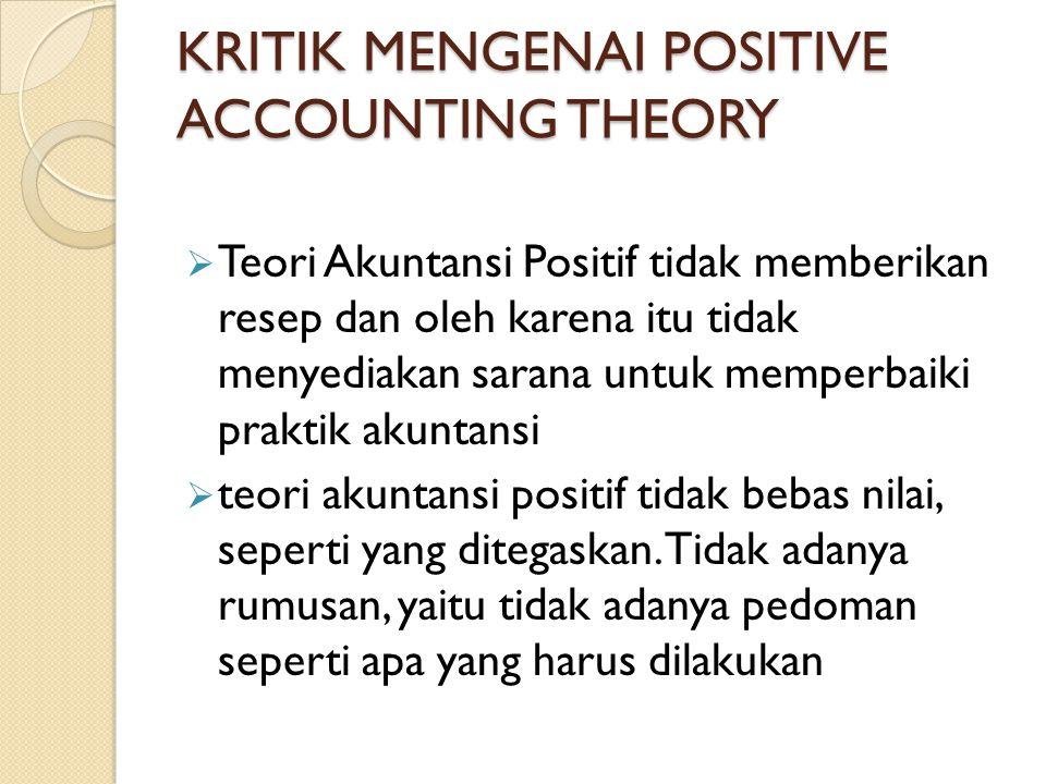 KRITIK MENGENAI POSITIVE ACCOUNTING THEORY  Teori Akuntansi Positif tidak memberikan resep dan oleh karena itu tidak menyediakan sarana untuk memperb