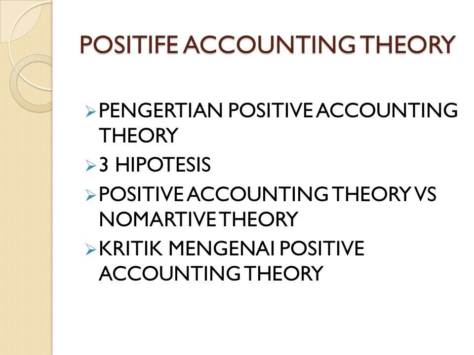 POSITIFE ACCOUNTING THEORY  PENGERTIAN POSITIVE ACCOUNTING THEORY  3 HIPOTESIS  POSITIVE ACCOUNTING THEORY VS NOMARTIVE THEORY  KRITIK MENGENAI PO