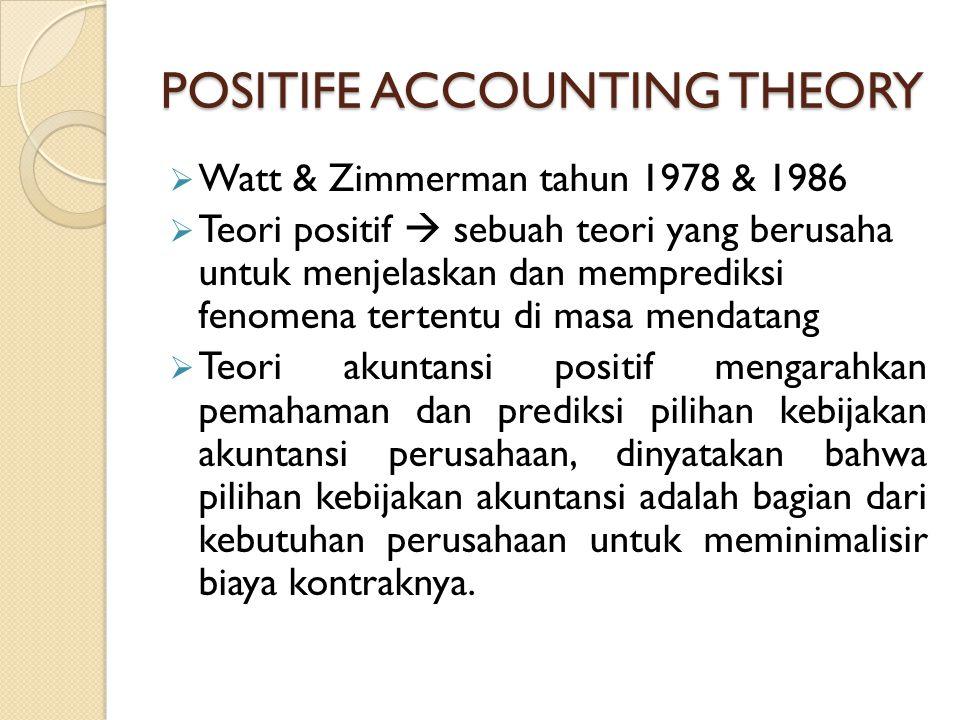 POSITIFE ACCOUNTING THEORY  Watt & Zimmerman tahun 1978 & 1986  Teori positif  sebuah teori yang berusaha untuk menjelaskan dan memprediksi fenomen