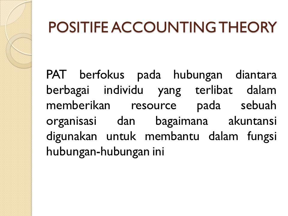 POSITIFE ACCOUNTING THEORY PAT berfokus pada hubungan diantara berbagai individu yang terlibat dalam memberikan resource pada sebuah organisasi dan ba