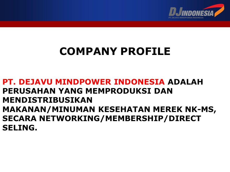 COMPANY PROFILE PT. DEJAVU MINDPOWER INDONESIA ADALAH PERUSAHAN YANG MEMPRODUKSI DAN MENDISTRIBUSIKAN MAKANAN/MINUMAN KESEHATAN MEREK NK-MS, SECARA NE