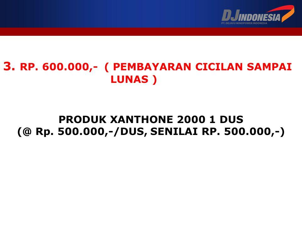 3. RP. 600.000,- ( PEMBAYARAN CICILAN SAMPAI LUNAS ) PRODUK XANTHONE 2000 1 DUS (@ Rp. 500.000,-/DUS, SENILAI RP. 500.000,-)