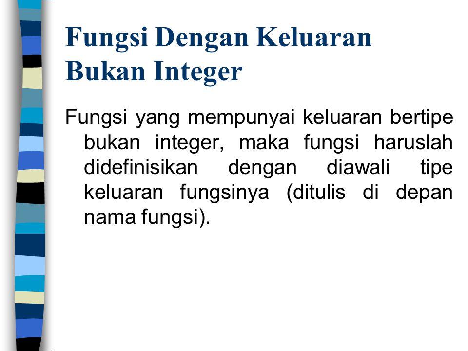 Fungsi Dengan Keluaran Bukan Integer Fungsi yang mempunyai keluaran bertipe bukan integer, maka fungsi haruslah didefinisikan dengan diawali tipe kelu