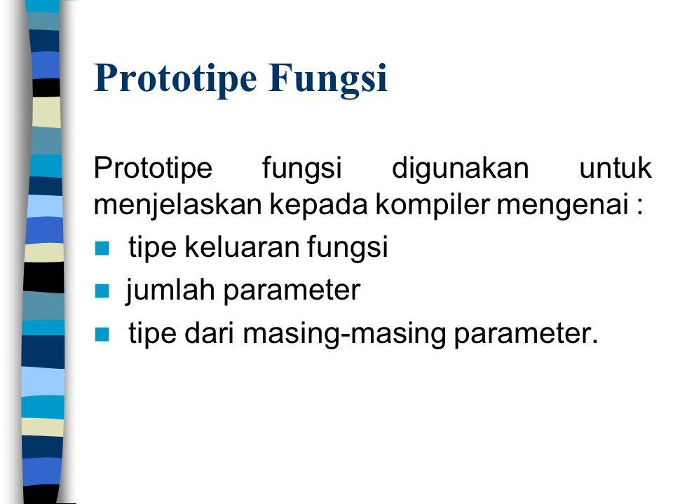 Prototipe Fungsi Prototipe fungsi digunakan untuk menjelaskan kepada kompiler mengenai :  tipe keluaran fungsi  jumlah parameter  tipe dari masing-