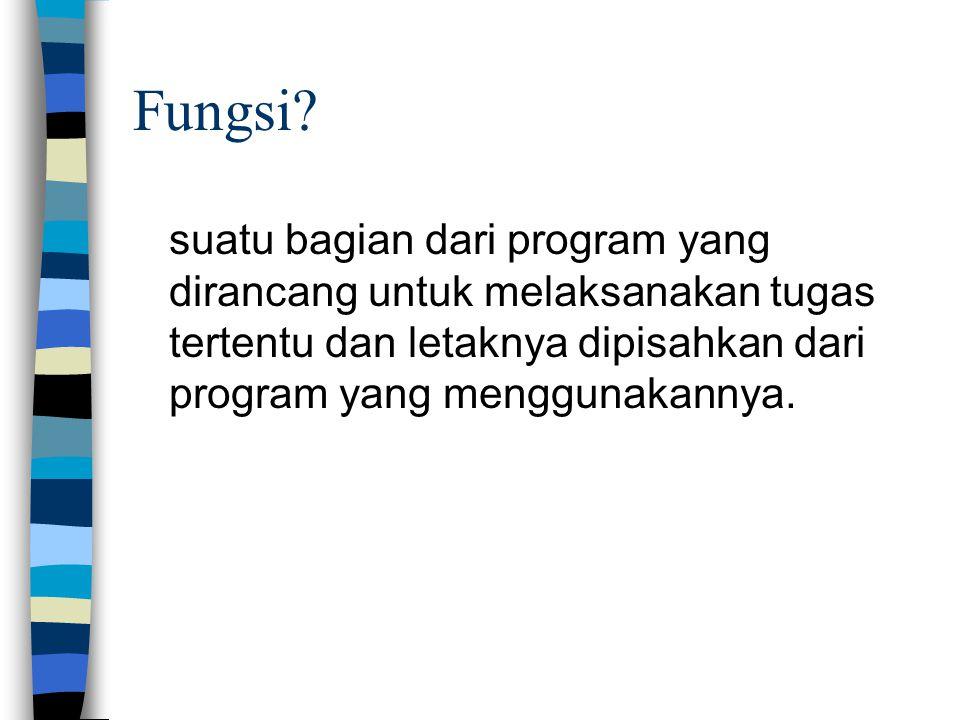 Fungsi? suatu bagian dari program yang dirancang untuk melaksanakan tugas tertentu dan letaknya dipisahkan dari program yang menggunakannya.