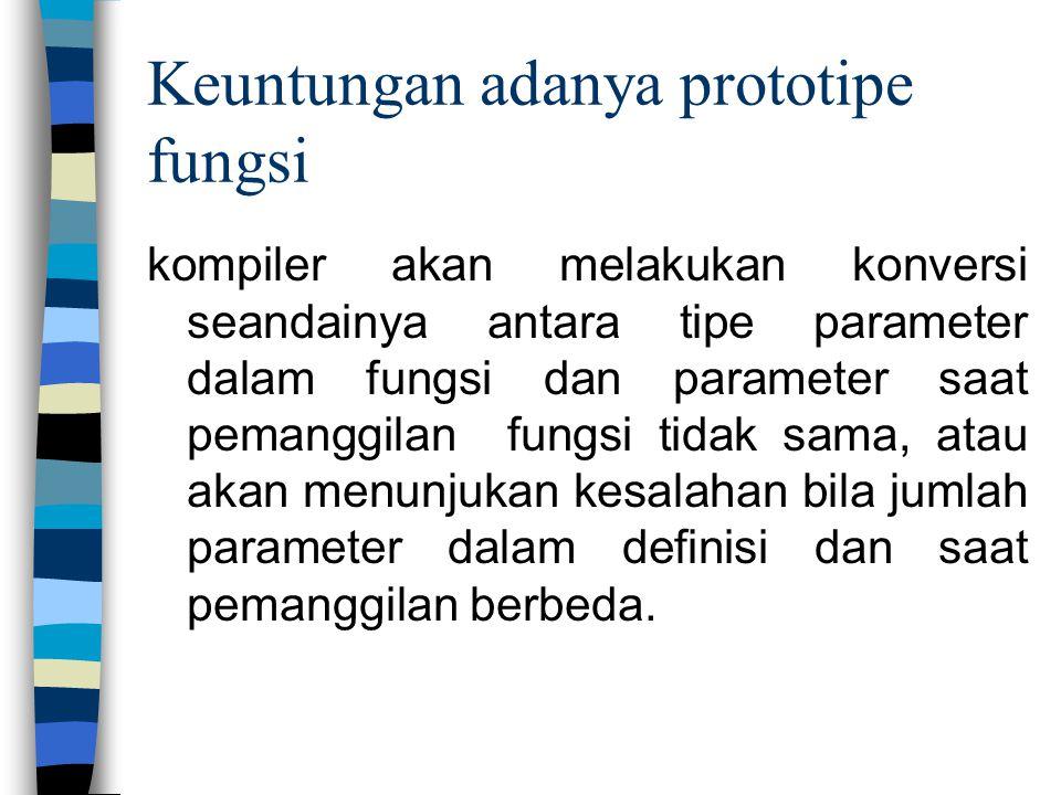 Keuntungan adanya prototipe fungsi kompiler akan melakukan konversi seandainya antara tipe parameter dalam fungsi dan parameter saat pemanggilan fungs