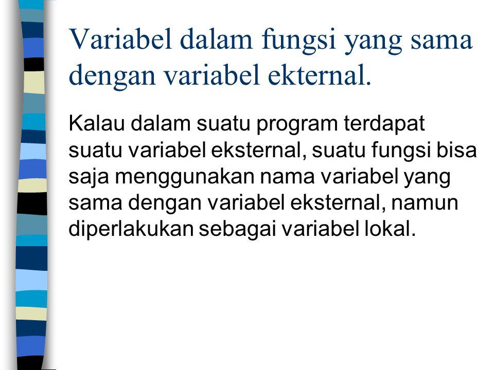 Variabel dalam fungsi yang sama dengan variabel ekternal. Kalau dalam suatu program terdapat suatu variabel eksternal, suatu fungsi bisa saja mengguna