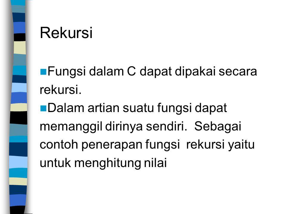 Rekursi  Fungsi dalam C dapat dipakai secara rekursi.  Dalam artian suatu fungsi dapat memanggil dirinya sendiri. Sebagai contoh penerapan fungsi re