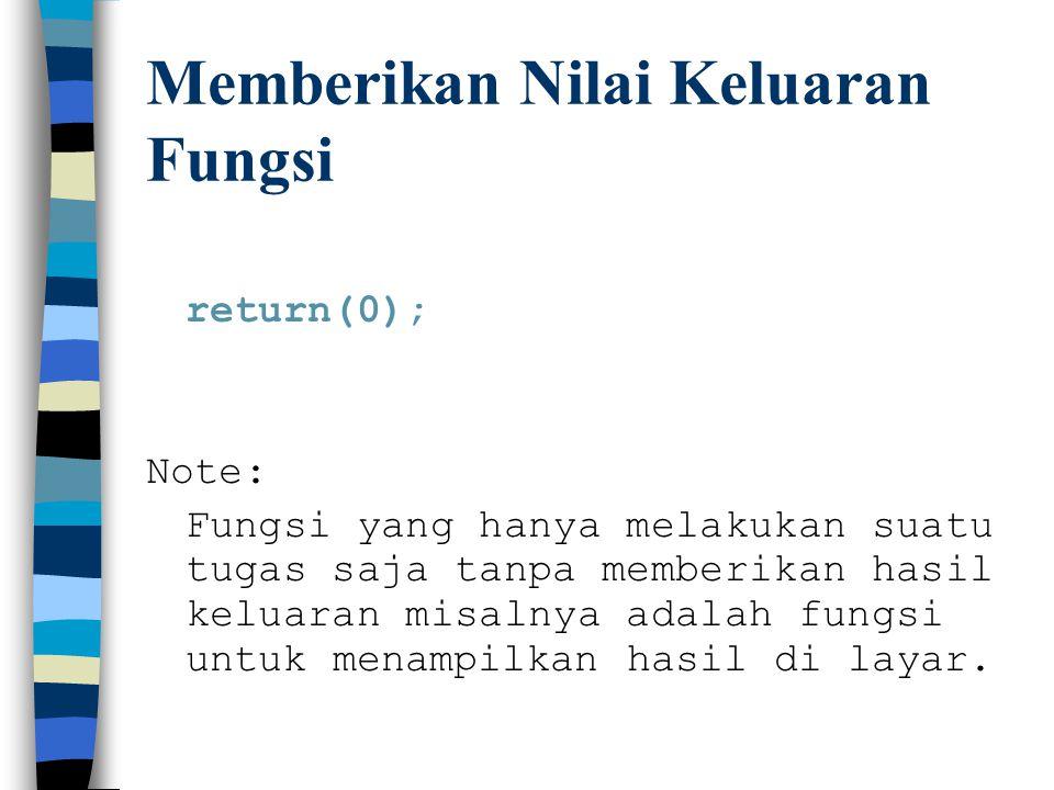 Memberikan Nilai Keluaran Fungsi return(0); Note: Fungsi yang hanya melakukan suatu tugas saja tanpa memberikan hasil keluaran misalnya adalah fungsi