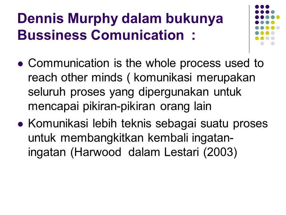 Dennis Murphy dalam bukunya Bussiness Comunication :  Communication is the whole process used to reach other minds ( komunikasi merupakan seluruh pro