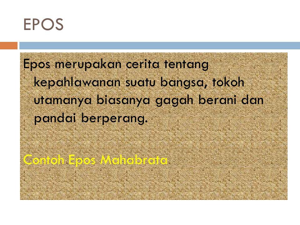 EPOS Epos merupakan cerita tentang kepahlawanan suatu bangsa, tokoh utamanya biasanya gagah berani dan pandai berperang. Contoh Epos Mahabrata