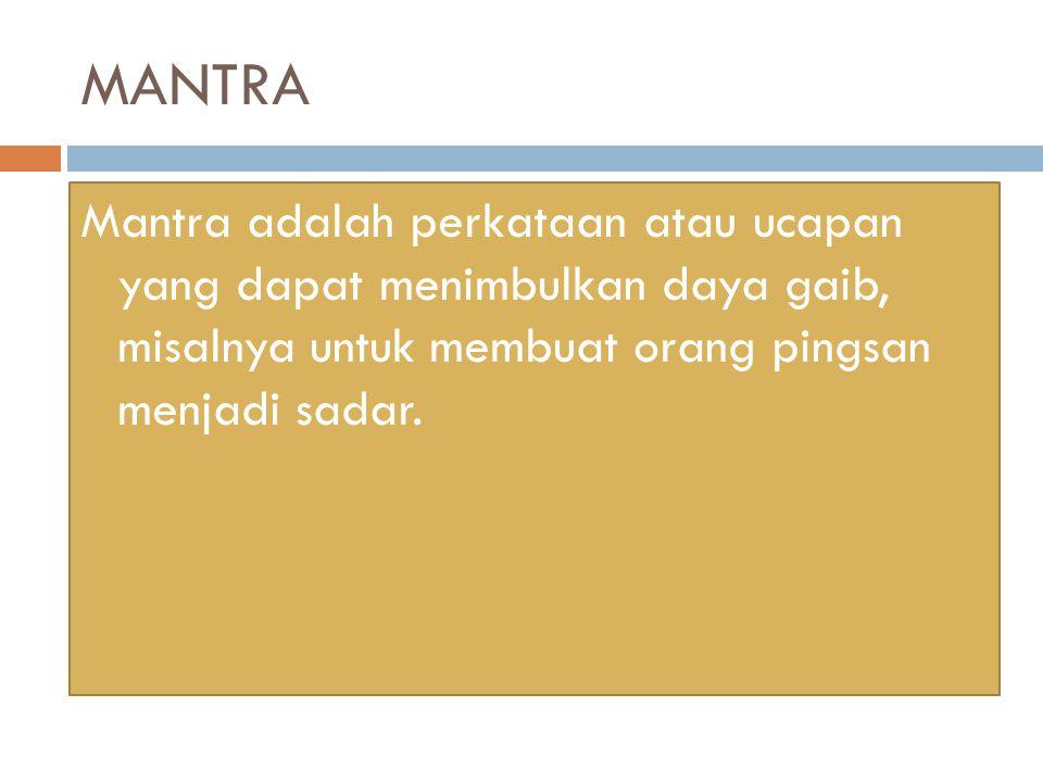 MANTRA Mantra adalah perkataan atau ucapan yang dapat menimbulkan daya gaib, misalnya untuk membuat orang pingsan menjadi sadar.