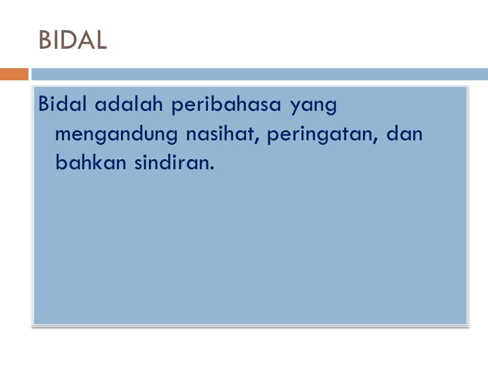 BIDAL Bidal adalah peribahasa yang mengandung nasihat, peringatan, dan bahkan sindiran.