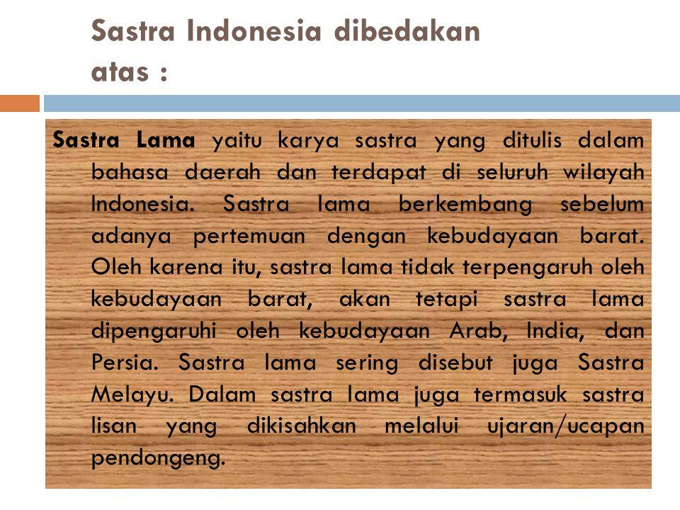 Sastra Indonesia dibedakan atas : Sastra Lama yaitu karya sastra yang ditulis dalam bahasa daerah dan terdapat di seluruh wilayah Indonesia. Sastra la