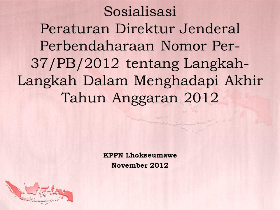 Sosialisasi Peraturan Direktur Jenderal Perbendaharaan Nomor Per- 37/PB/2012 tentang Langkah- Langkah Dalam Menghadapi Akhir Tahun Anggaran 2012 KPPN