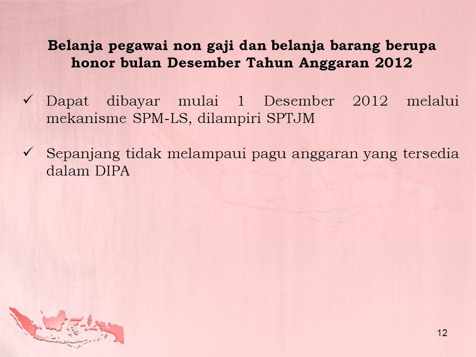 Belanja pegawai non gaji dan belanja barang berupa honor bulan Desember Tahun Anggaran 2012  Dapat dibayar mulai 1 Desember 2012 melalui mekanisme SPM-LS, dilampiri SPTJM  Sepanjang tidak melampaui pagu anggaran yang tersedia dalam DIPA 12