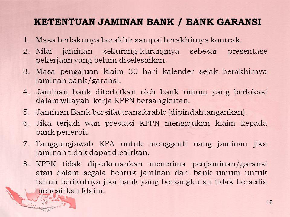 KETENTUAN JAMINAN BANK / BANK GARANSI 1.Masa berlakunya berakhir sampai berakhirnya kontrak. 2.Nilai jaminan sekurang-kurangnya sebesar presentase pek