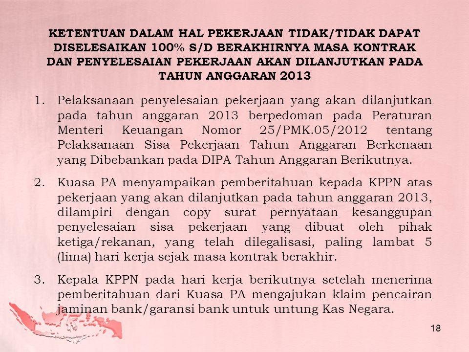 1.Pelaksanaan penyelesaian pekerjaan yang akan dilanjutkan pada tahun anggaran 2013 berpedoman pada Peraturan Menteri Keuangan Nomor 25/PMK.05/2012 tentang Pelaksanaan Sisa Pekerjaan Tahun Anggaran Berkenaan yang Dibebankan pada DIPA Tahun Anggaran Berikutnya.
