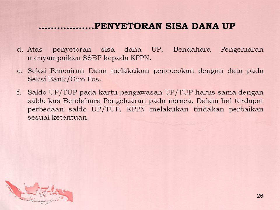 d.Atas penyetoran sisa dana UP, Bendahara Pengeluaran menyampaikan SSBP kepada KPPN. e.Seksi Pencairan Dana melakukan pencocokan dengan data pada Seks