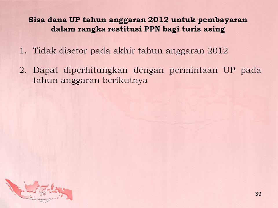 1.Tidak disetor pada akhir tahun anggaran 2012 2.Dapat diperhitungkan dengan permintaan UP pada tahun anggaran berikutnya Sisa dana UP tahun anggaran 2012 untuk pembayaran dalam rangka restitusi PPN bagi turis asing 39
