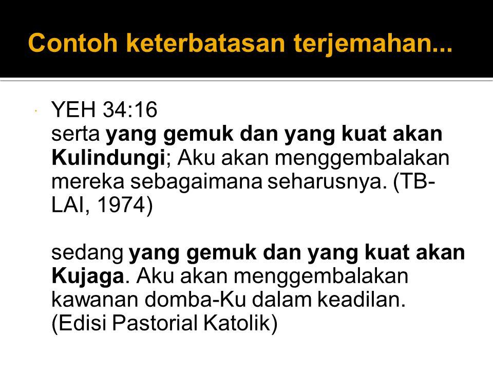 Contoh keterbatasan terjemahan...  YEH 34:16 serta yang gemuk dan yang kuat akan Kulindungi; Aku akan menggembalakan mereka sebagaimana seharusnya. (