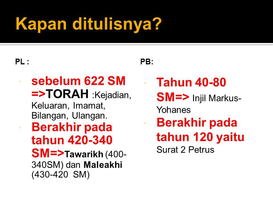 Kapan ditulisnya? PL :  sebelum 622 SM =>TORAH :Kejadian, Keluaran, Imamat, Bilangan, Ulangan.  Berakhir pada tahun 420-340 SM=> Tawarikh (400- 340S