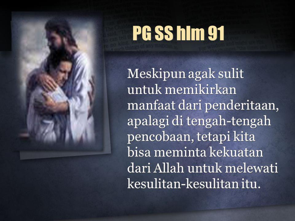PG SS hlm 91 Meskipun agak sulit untuk memikirkan manfaat dari penderitaan, apalagi di tengah-tengah pencobaan, tetapi kita bisa meminta kekuatan dari Allah untuk melewati kesulitan-kesulitan itu.
