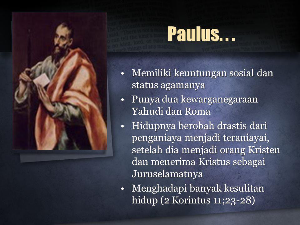 Paulus... •Memiliki keuntungan sosial dan status agamanya •Punya dua kewarganegaraan Yahudi dan Roma •Hidupnya berobah drastis dari penganiaya menjadi