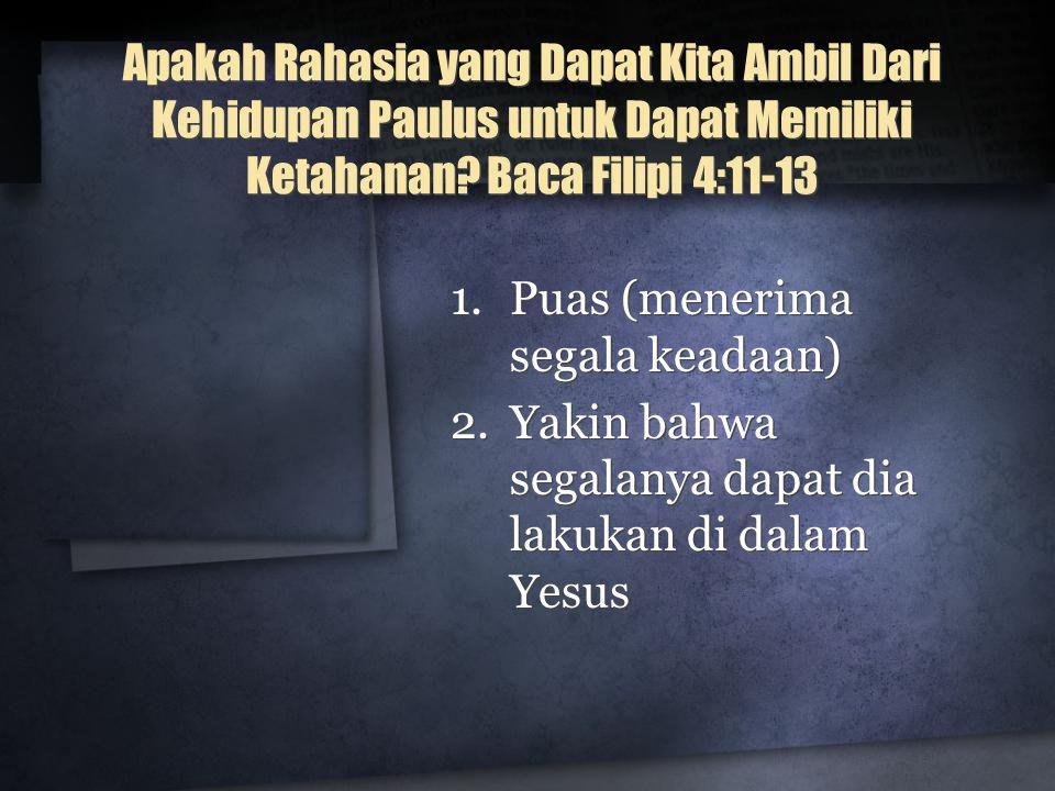 Apakah Rahasia yang Dapat Kita Ambil Dari Kehidupan Paulus untuk Dapat Memiliki Ketahanan? Baca Filipi 4:11-13 1.Puas (menerima segala keadaan) 2.Yaki