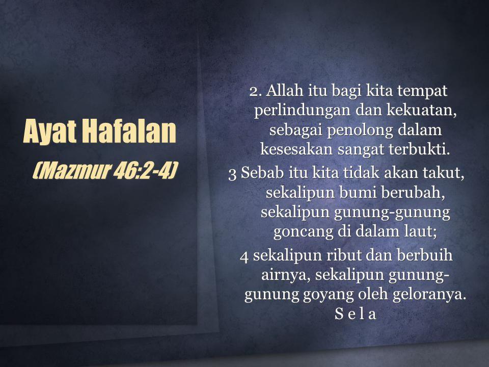 Ayat Hafalan (Mazmur 46:2-4) 2. Allah itu bagi kita tempat perlindungan dan kekuatan, sebagai penolong dalam kesesakan sangat terbukti. 3 Sebab itu ki