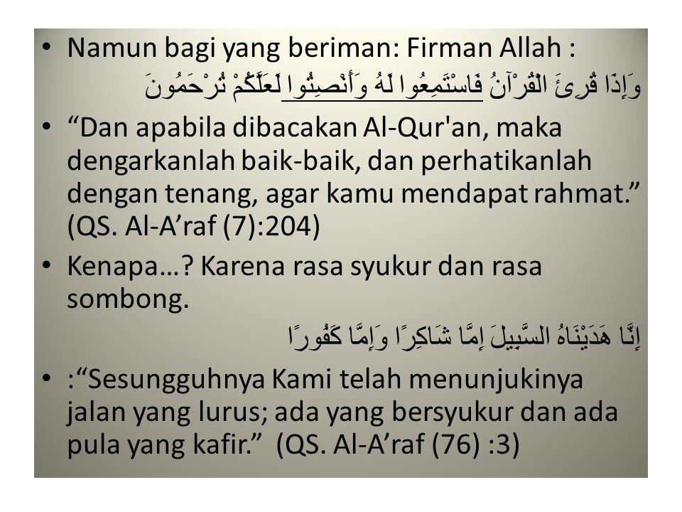 • Namun bagi yang beriman: Firman Allah : وَإِذَا قُرِئَ الْقُرْآنُ فَاسْتَمِعُوا لَهُ وَأَنْصِتُوا لَعَلَّكُمْ تُرْحَمُونَ • Dan apabila dibacakan Al-Qur an, maka dengarkanlah baik-baik, dan perhatikanlah dengan tenang, agar kamu mendapat rahmat. (QS.