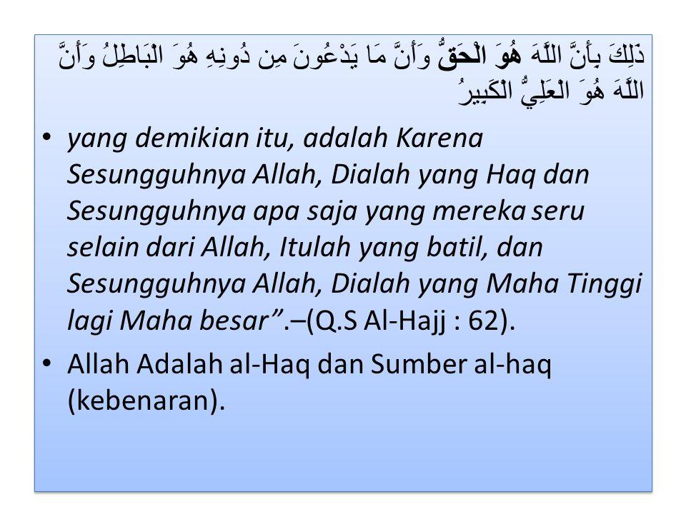 ذَلِكَ بِأَنَّ اللَّهَ هُوَ الْحَقُّ وَأَنَّ مَا يَدْعُونَ مِن دُونِهِ هُوَ الْبَاطِلُ وَأَنَّ اللَّهَ هُوَ الْعَلِيُّ الْكَبِيرُ • yang demikian itu, adalah Karena Sesungguhnya Allah, Dialah yang Haq dan Sesungguhnya apa saja yang mereka seru selain dari Allah, Itulah yang batil, dan Sesungguhnya Allah, Dialah yang Maha Tinggi lagi Maha besar .–(Q.S Al-Hajj : 62).