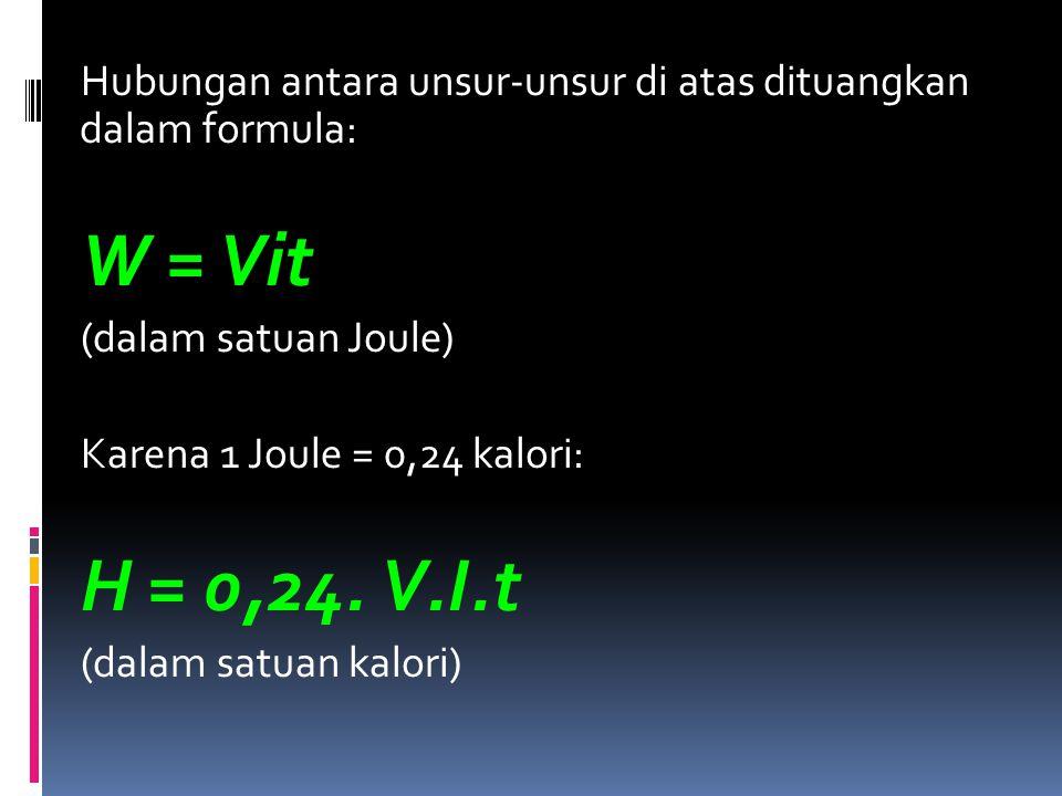 Hubungan antara unsur-unsur di atas dituangkan dalam formula: W = Vit (dalam satuan Joule) Karena 1 Joule = 0,24 kalori: H = 0,24. V.I.t (dalam satuan