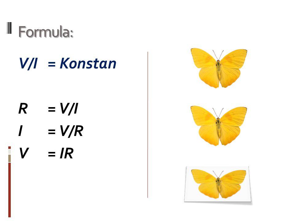 Formula: V/I = Konstan R= V/I I= V/R V = IR