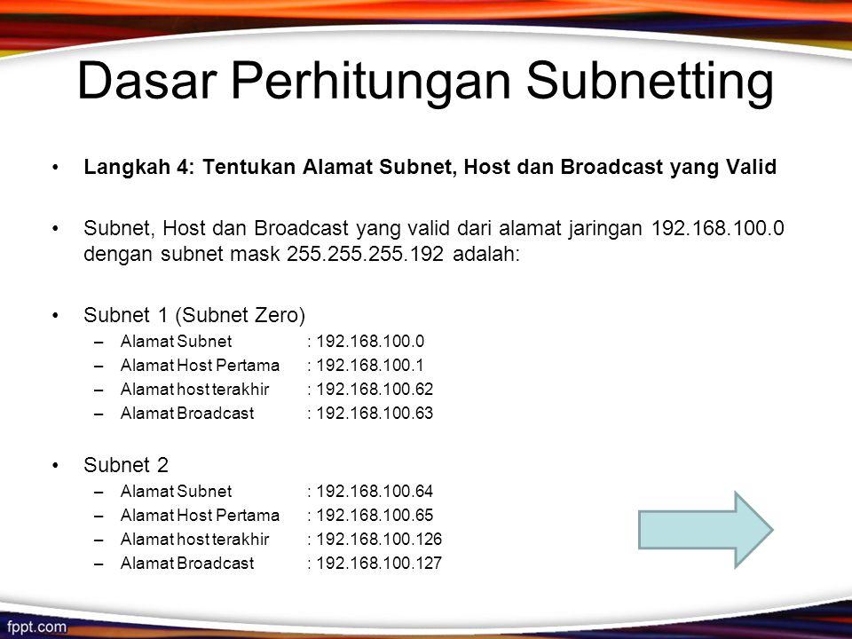 Dasar Perhitungan Subnetting •Langkah 4: Tentukan Alamat Subnet, Host dan Broadcast yang Valid •Subnet, Host dan Broadcast yang valid dari alamat jaringan 192.168.100.0 dengan subnet mask 255.255.255.192 adalah: •Subnet 1 (Subnet Zero) –Alamat Subnet: 192.168.100.0 –Alamat Host Pertama: 192.168.100.1 –Alamat host terakhir: 192.168.100.62 –Alamat Broadcast: 192.168.100.63 •Subnet 2 –Alamat Subnet: 192.168.100.64 –Alamat Host Pertama: 192.168.100.65 –Alamat host terakhir: 192.168.100.126 –Alamat Broadcast: 192.168.100.127