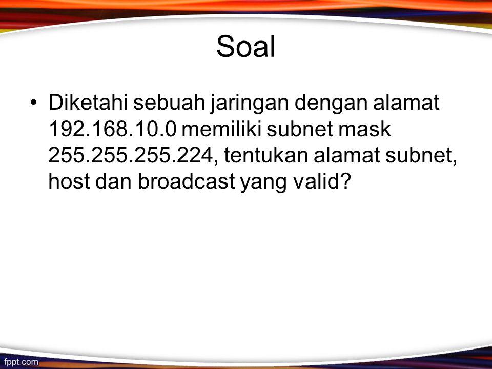 Soal •Diketahi sebuah jaringan dengan alamat 192.168.10.0 memiliki subnet mask 255.255.255.224, tentukan alamat subnet, host dan broadcast yang valid