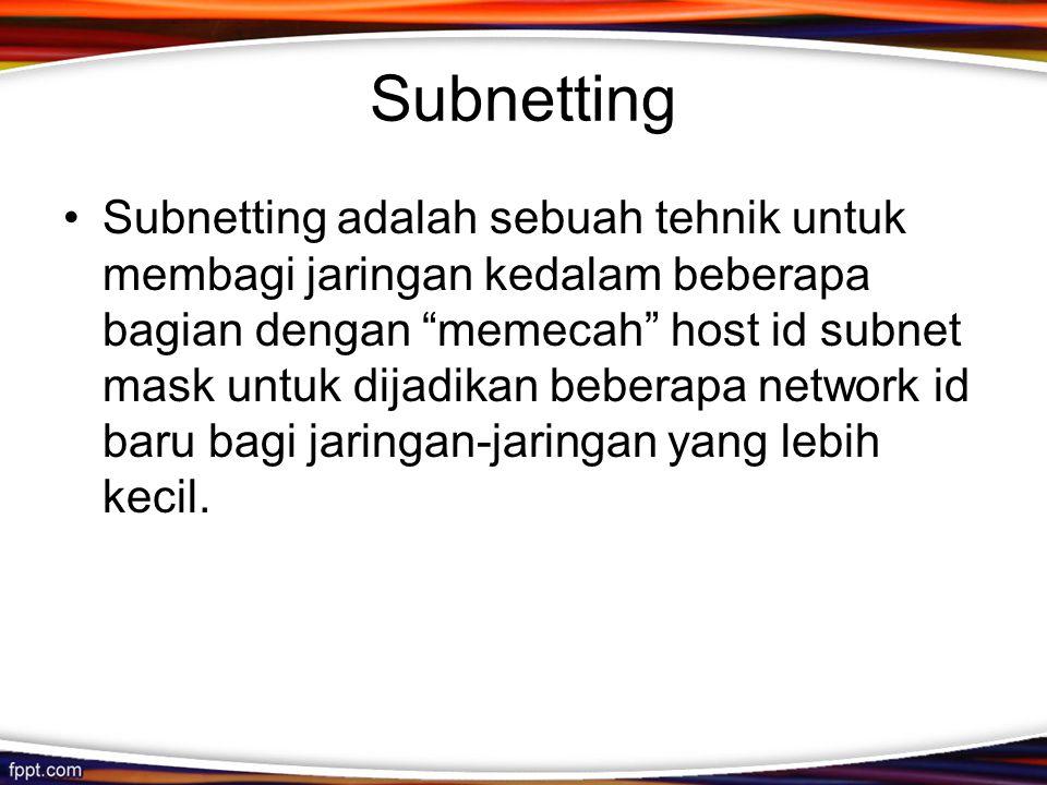 Subnetting •Subnetting adalah sebuah tehnik untuk membagi jaringan kedalam beberapa bagian dengan memecah host id subnet mask untuk dijadikan beberapa network id baru bagi jaringan-jaringan yang lebih kecil.