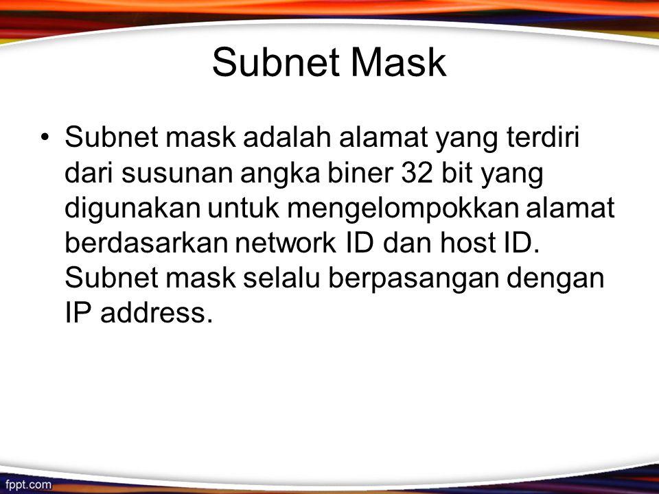 Subnet Mask •Subnet mask adalah alamat yang terdiri dari susunan angka biner 32 bit yang digunakan untuk mengelompokkan alamat berdasarkan network ID dan host ID.