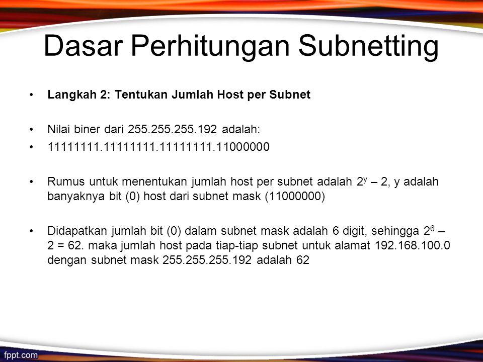 Dasar Perhitungan Subnetting •Langkah 2: Tentukan Jumlah Host per Subnet •Nilai biner dari 255.255.255.192 adalah: •11111111.11111111.11111111.11000000 •Rumus untuk menentukan jumlah host per subnet adalah 2 y – 2, y adalah banyaknya bit (0) host dari subnet mask (11000000) •Didapatkan jumlah bit (0) dalam subnet mask adalah 6 digit, sehingga 2 6 – 2 = 62.