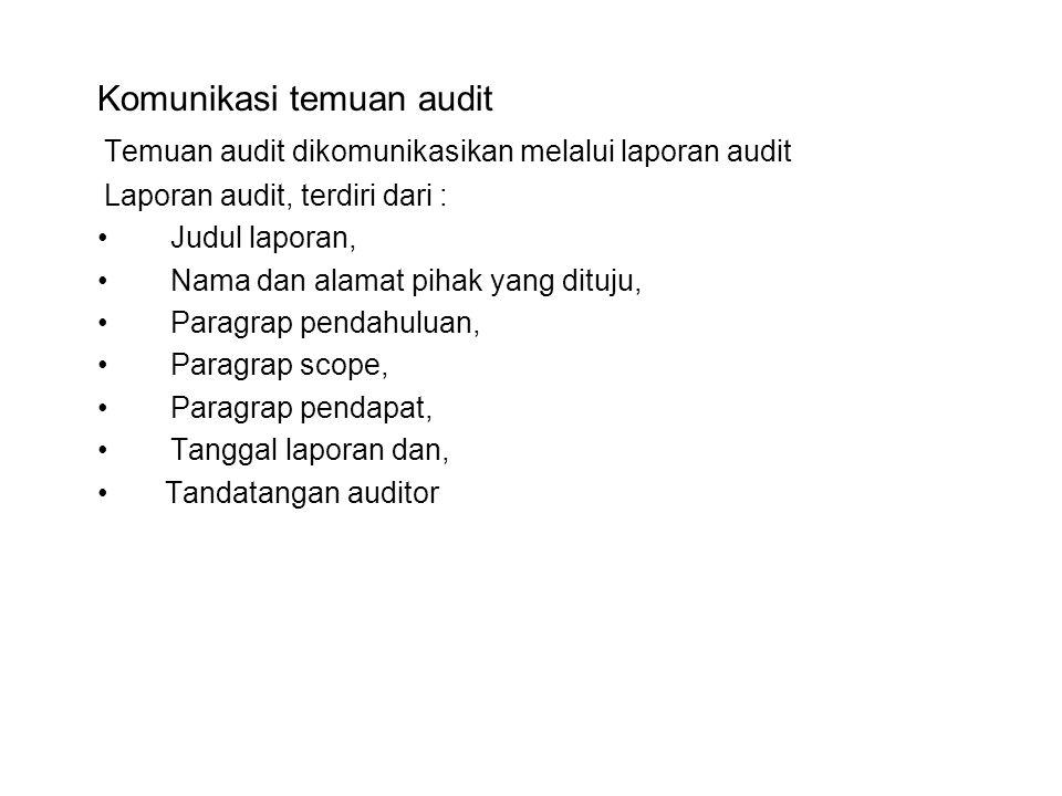 Komunikasi temuan audit Temuan audit dikomunikasikan melalui laporan audit Laporan audit, terdiri dari : •Judul laporan, •Nama dan alamat pihak yang dituju, •Paragrap pendahuluan, •Paragrap scope, •Paragrap pendapat, •Tanggal laporan dan, • Tandatangan auditor