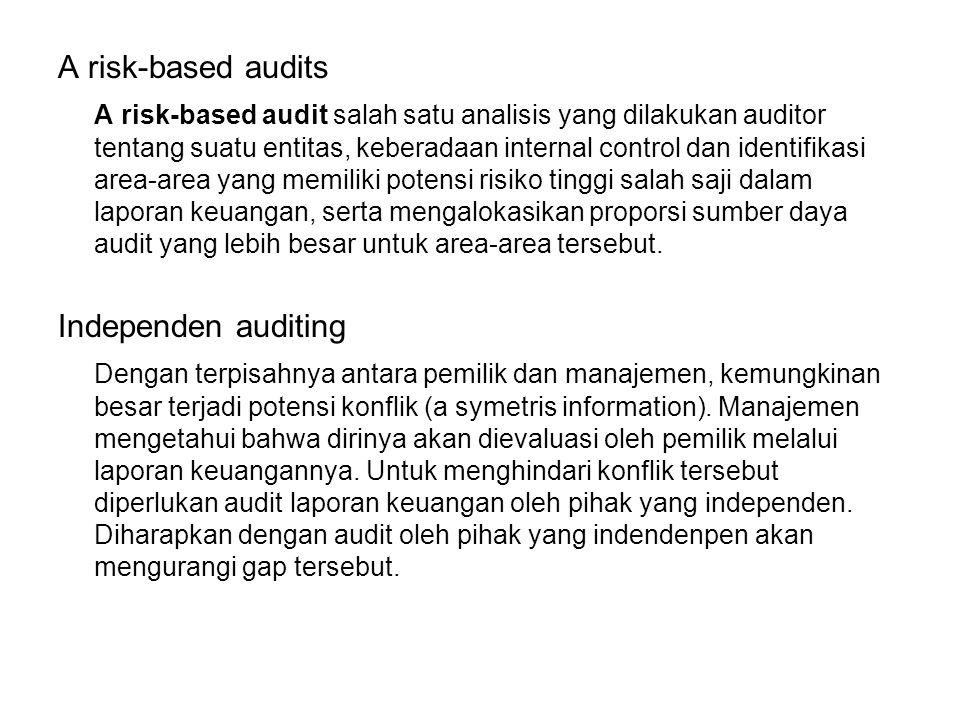 A risk-based audits A risk-based audit salah satu analisis yang dilakukan auditor tentang suatu entitas, keberadaan internal control dan identifikasi area-area yang memiliki potensi risiko tinggi salah saji dalam laporan keuangan, serta mengalokasikan proporsi sumber daya audit yang lebih besar untuk area-area tersebut.