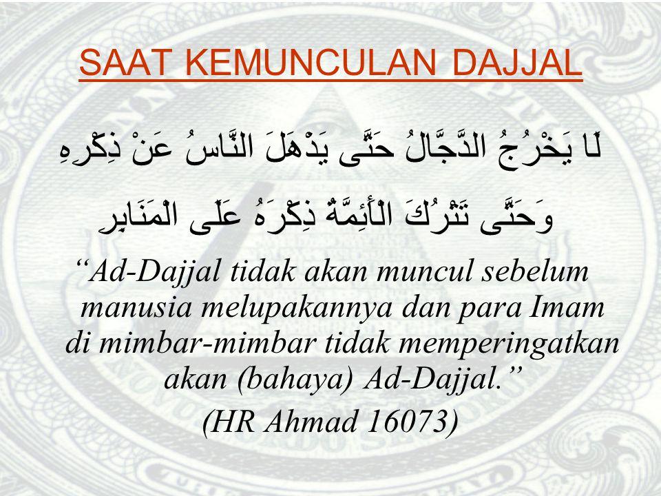 SAAT KEMUNCULAN DAJJAL لَا يَخْرُجُ الدَّجَّالُ حَتَّى يَذْهَلَ النَّاسُ عَنْ ذِكْرِهِ وَحَتَّى تَتْرُكَ الْأَئِمَّةُ ذِكْرَهُ عَلَى الْمَنَابِرِ Ad-Dajjal tidak akan muncul sebelum manusia melupakannya dan para Imam di mimbar-mimbar tidak memperingatkan akan (bahaya) Ad-Dajjal. (HR Ahmad 16073)