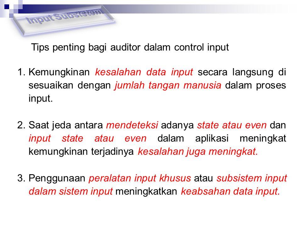 Tips penting bagi auditor dalam control input 1.Kemungkinan kesalahan data input secara langsung di sesuaikan dengan jumlah tangan manusia dalam prose