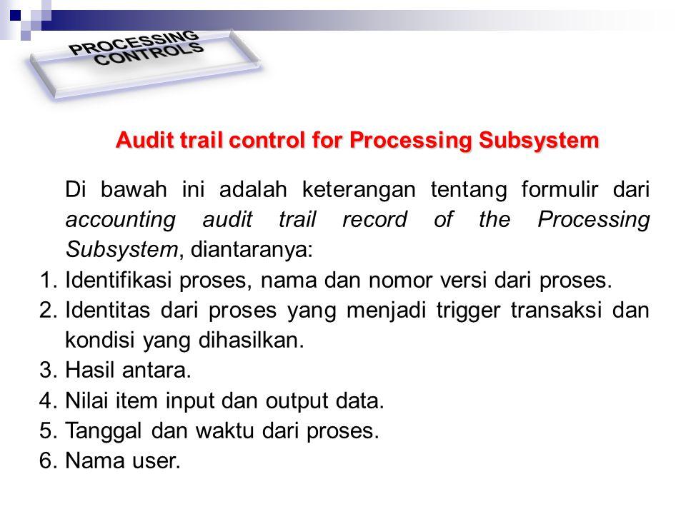 Audit trail control for Processing Subsystem Di bawah ini adalah keterangan tentang formulir dari accounting audit trail record of the Processing Subs