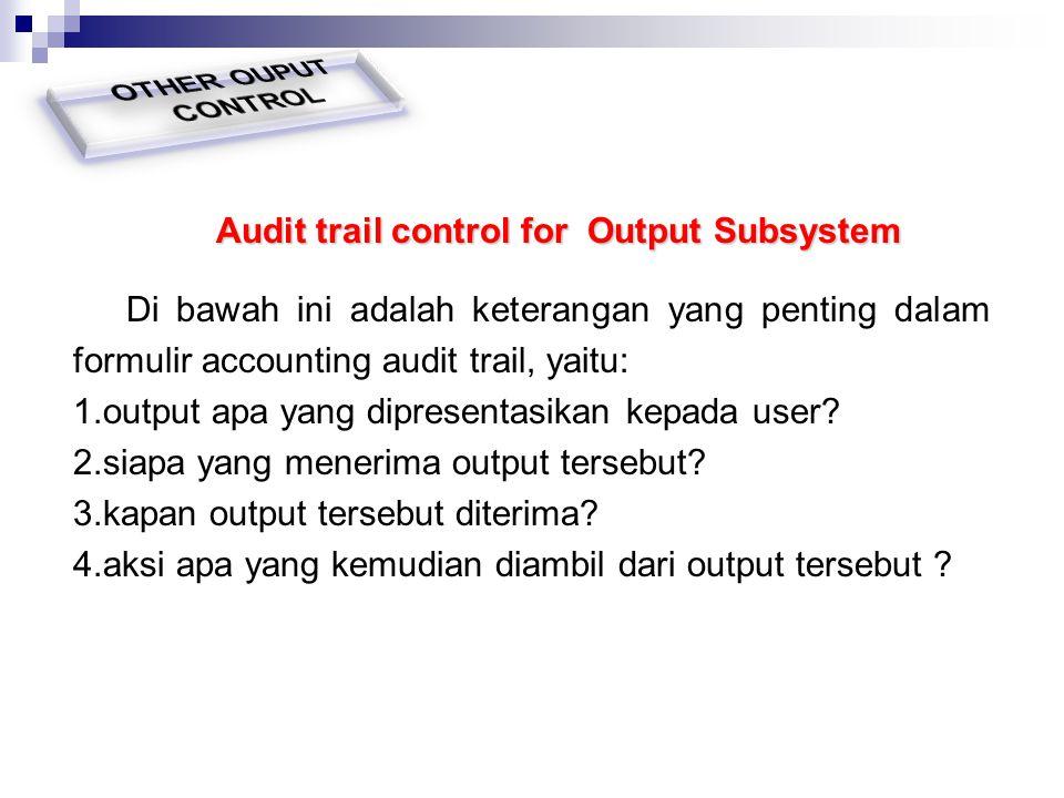 Audit trail control for Output Subsystem Di bawah ini adalah keterangan yang penting dalam formulir accounting audit trail, yaitu: 1.output apa yang d