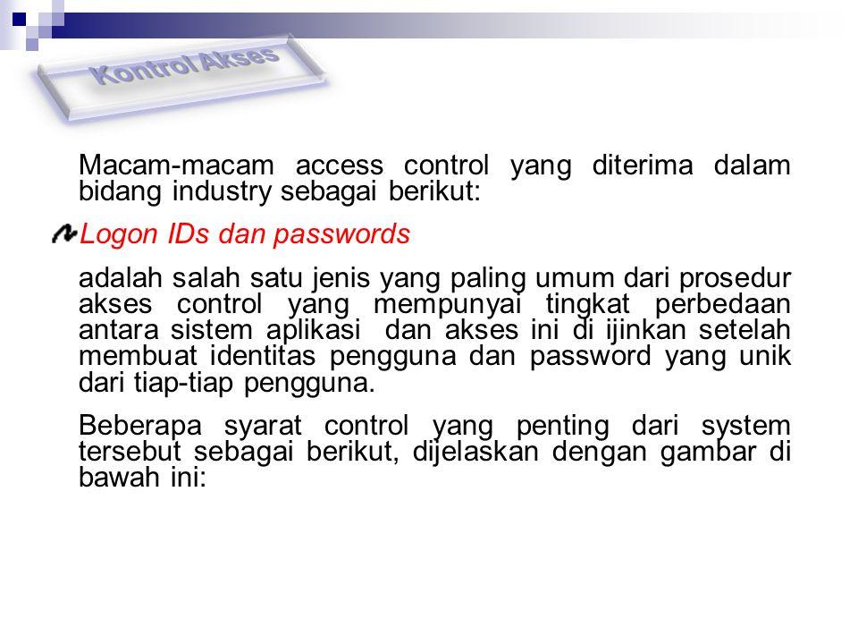 Macam-macam access control yang diterima dalam bidang industry sebagai berikut: Logon IDs dan passwords adalah salah satu jenis yang paling umum dari